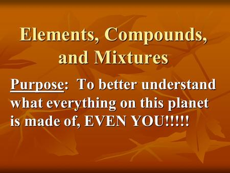 Elements, Compounds, and Mixtures Purpose: To better understand what everything on this planet is made of, EVEN YOU!!!!!