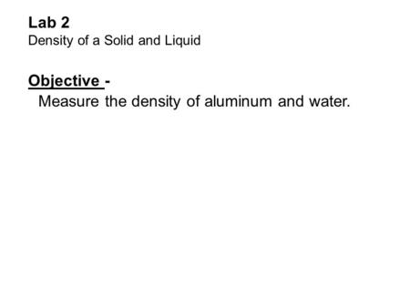 Lab 2 Density of a Solid and Liquid Objective - Measure the density of aluminum and water.