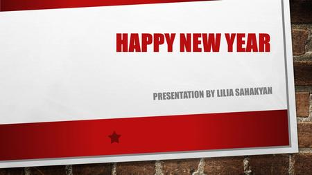 HAPPY NEW YEAR PRESENTATION BY LILIA SAHAKYAN. HAPPY NEW YEAR EVERYONE NEW YEAR ITS A VERY HAPPY PARTY FOR EVERYONE. I DON'T THINK THAT ANY FAMILY DON'T.