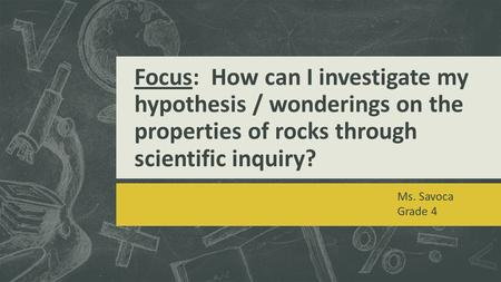 Focus: How can I investigate my hypothesis / wonderings on the properties of rocks through scientific inquiry? Ms. Savoca Grade 4.