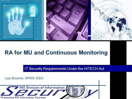 IT Security Requirements Under the HITECH Act RA for MU and Continuous Monitoring Lisa Broome, RPMS ISSO.