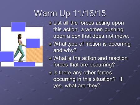 Warm Up 11/16/15 List all the forces acting upon this action, a women pushing upon a box that does not move. What type of friction is occurring and why?