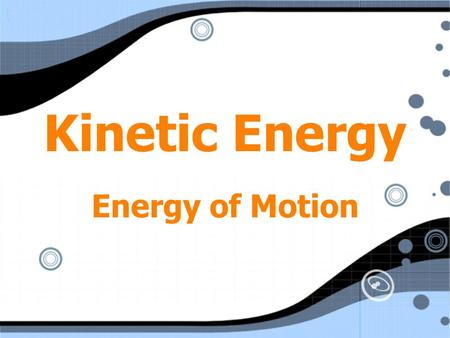 Kinetic Energy Energy of Motion. Kinetic Energy KE = ½ mv 2 m = mass v = speed (velocity) KE = ½ mv 2 m = mass v = speed (velocity)