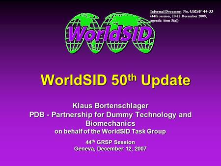 WorldSID 50 th Update Klaus Bortenschlager PDB - Partnership for Dummy Technology and Biomechanics on behalf of the WorldSID Task Group 44 th GRSP Session.