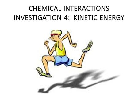 CHEMICAL INTERACTIONS INVESTIGATION 4: KINETIC ENERGY.