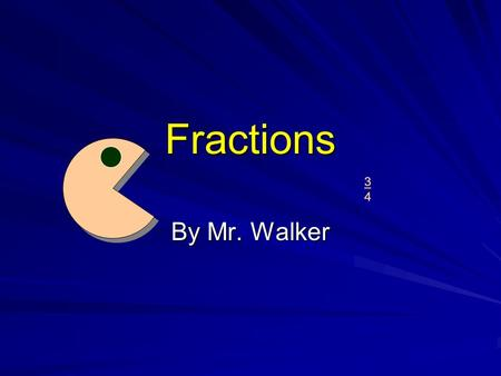 3434 Fractions By Mr. Walker. What is a Fraction? A fraction is just a smaller part of something else. If you have one piece of the pizza, you are only.