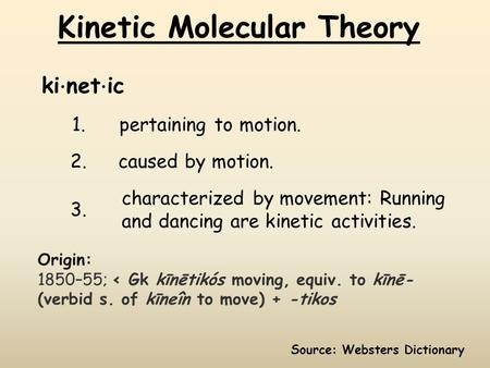 Kinetic Molecular Theory 1.pertaining to motion. 2. caused by motion. 3. characterized by movement: Running and dancing are kinetic activities. ki ⋅ net.