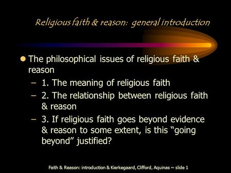 Faith & Reason: introduction & Kierkegaard, Clifford, Aquinas ~ slide 1 Religious faith & reason: general introduction lThe philosophical issues of religious.