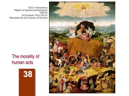 The morality of human acts 38 OSCH, Hieronymus Triptych of Haywain (central panel) 1500-02 Oil on panel, 140 x 100 cm Monasterio de San Lorenzo, El Escorial.