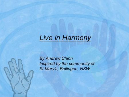 Live in Harmony By Andrew Chinn Inspired by the community of St Mary's, Bellingen, NSW.