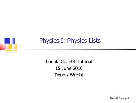 Physics I: Physics Lists Puebla Geant4 Tutorial 15 June 2010 Dennis Wright Geant4 V9.3.p01.