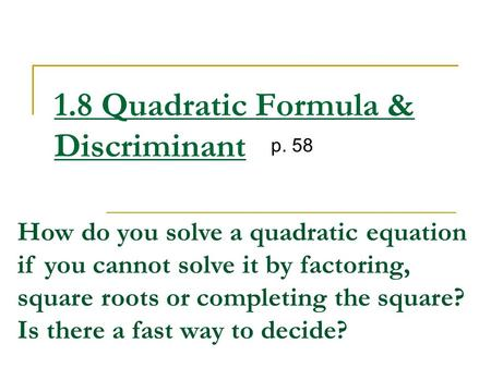 1.8 Quadratic Formula & Discriminant p. 58 How do you solve a quadratic equation if you cannot solve it by factoring, square roots or completing the square?