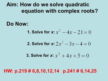 Aim: How do we solve quadratic equation with complex roots? Do Now: 1. Solve for x: 2. Solve for x: 3. Solve for x: HW: p.219 # 6,8,10,12,14 p.241 # 6,14,25.