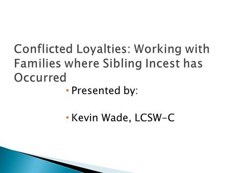  Presented by:  Kevin Wade, LCSW-C.  Defining sexual abuse/sibling incest  Characteristics of families  Roles of family members  Treatment  Case.