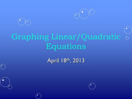 Graphing Linear/Quadratic Equations April 18 th, 2013.