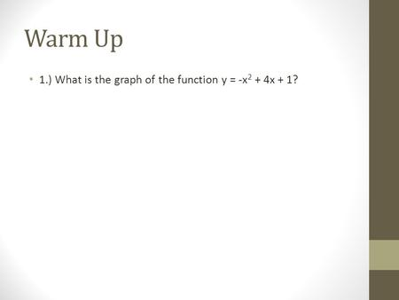 Warm Up 1.) What is the graph of the function y = -x 2 + 4x + 1?