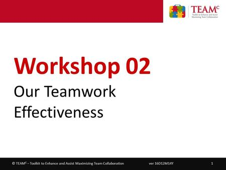Workshop 02 – Our <strong>Teamwork</strong> Effectiveness ver 16D12M14Y1© TEAM C – Toolkit to Enhance and Assist Maximizing Team Collaboration Workshop 02 Our <strong>Teamwork</strong>.