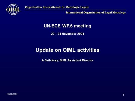 1 Organisation Internationale de Métrologie Légale International Organization of Legal Metrology OIML 18/11/2004 UN-ECE WP.6 meeting 22 – 24 November 2004.