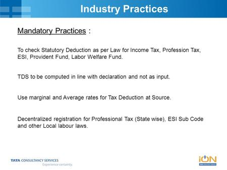Industry Practices Mandatory Practices : To check Statutory Deduction as per Law for Income Tax, Profession Tax, ESI, Provident Fund, Labor Welfare Fund.