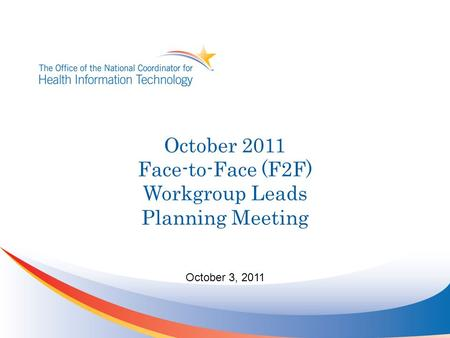 October 3, 2011 October 2011 Face-to-Face (F2F) Workgroup Leads Planning Meeting.