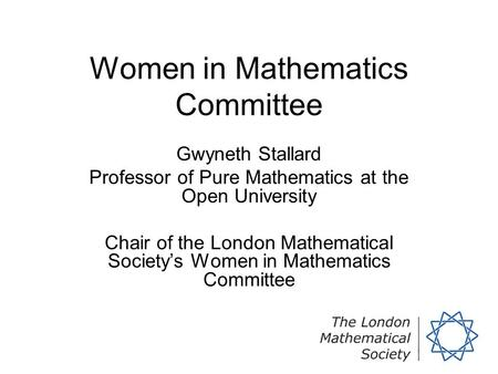 Women in Mathematics Committee Gwyneth Stallard Professor of Pure Mathematics at the Open University Chair of the London Mathematical Society's Women in.