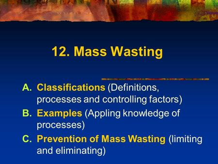 12. Mass Wasting Classifications (Definitions, processes and controlling factors) Examples (Appling knowledge of processes) Prevention of Mass Wasting.