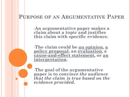 P URPOSE OF AN A RGUMENTATIVE P APER An argumentative paper makes a claim about a topic and justifies this claim with specific evidence. The claim could.