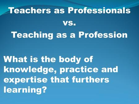 Teachers as Professionals vs. Teaching as a Profession What is the body of knowledge, practice and expertise that furthers learning?