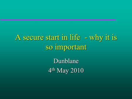 A secure start in life - why it is so important Dunblane 4 th May 2010.