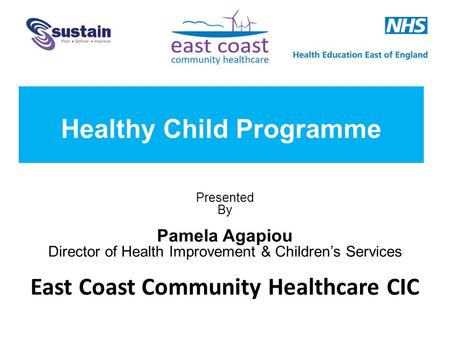 Presented By Pamela Agapiou Director of Health Improvement & Children's Services East Coast Community Healthcare CIC Healthy Child Programme.