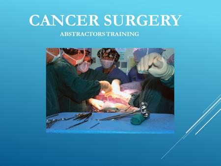 CANCER SURGERY ABSTRACTORS TRAINING. CANCER SURGERY Many types of cancer can be partially or totally removed from the human body by means of surgical.