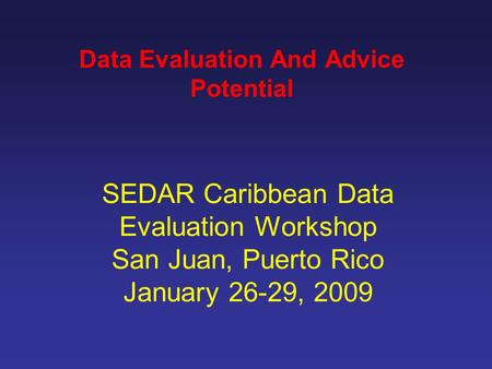 SEDAR Caribbean Data Evaluation Workshop San Juan, Puerto Rico January 26-29, 2009 Data Evaluation And Advice Potential.