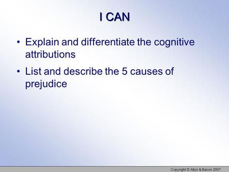 I CAN Explain and differentiate the cognitive attributions List and describe the 5 causes of prejudice Copyright © Allyn & Bacon 2007.