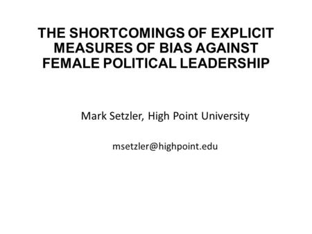 THE SHORTCOMINGS OF EXPLICIT MEASURES OF BIAS AGAINST FEMALE POLITICAL LEADERSHIP Mark Setzler, High Point University