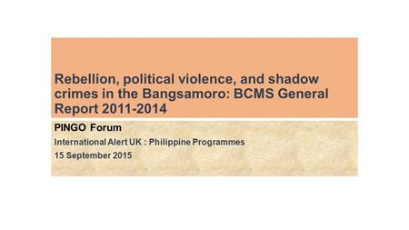 Rebellion, political violence, and shadow crimes in the Bangsamoro: BCMS General Report 2011-2014 PINGO Forum International Alert UK : Philippine Programmes.
