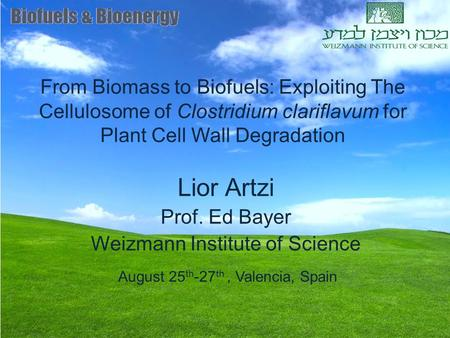 From Biomass to Biofuels: Exploiting The Cellulosome of Clostridium clariflavum for Plant Cell Wall Degradation Lior Artzi Prof. Ed Bayer Weizmann Institute.
