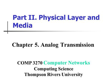 Part II. Physical Layer and Media Chapter 5. Analog Transmission COMP 3270 Computer Networks Computing Science Thompson Rivers University.