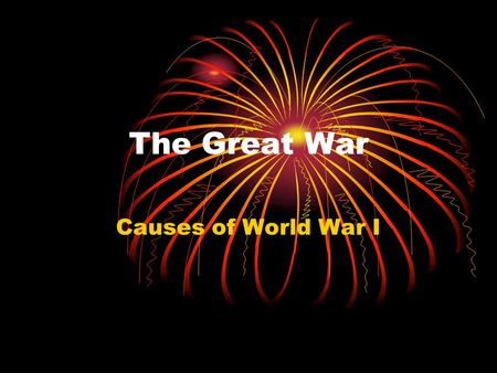 The Great War Causes of World War I. The Great War Talk with your neighbor about what would start a world war. The start to the war that would be.