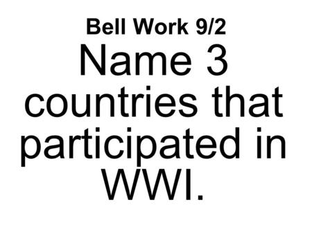 Bell Work 9/2 Name 3 countries that participated in WWI.