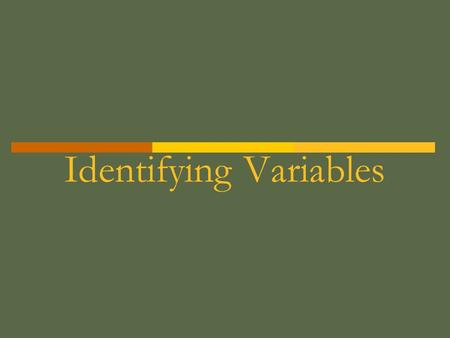 Identifying Variables. There are 3 types of Variables 1. Independent (aka manipulated) 2. Dependent (aka responding) 3. Controlled (constants)