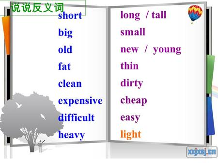 short big old fat clean expensive difficult heavy long / tall small new / young thin dirty cheap easy light 说说反义词.