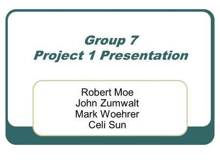 Group 7 Project 1 Presentation Robert Moe John Zumwalt Mark Woehrer Celi Sun.