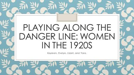 PLAYING ALONG THE DANGER LINE: WOMEN IN THE 1920S Kayleen, Evelyn, Lizzet, and Yara.