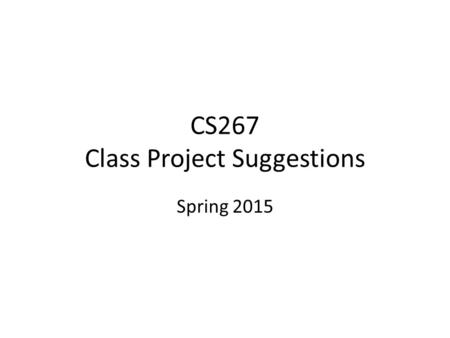 CS267 Class Project Suggestions Spring 2015. Class project suggestions Many kinds of projects – Reflects broad scope of field and of students, from many.
