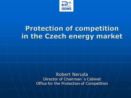 Protection of competition in the Czech energy market Robert Neruda Director of Chairman´s Cabinet Office for the Protection of Competition.