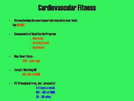 Cardiovascular Fitness Strengthening the most important muscle in your body- the HEART Components of Good Cardio Program –Warm Up –Activity Itself –Cool.