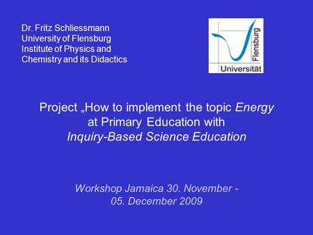 "Project ""How to implement the topic Energy at Primary Education with Inquiry-Based Science Education Dr. Fritz Schliessmann University of Flensburg Institute."