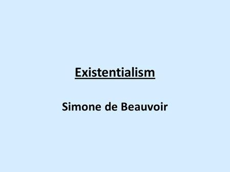 Existentialism Simone de Beauvoir. Existentialism: de Beauvoir Why look at de Beauvoir? – Philosophy is dominated by men – Feminist philosophy is a 20th.