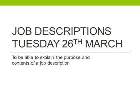 JOB DESCRIPTIONS TUESDAY 26 TH MARCH To be able to explain the purpose and contents of a job description.