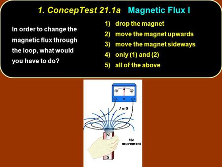 1. ConcepTest 21.1a Magnetic Flux I In order to change the magnetic flux through the loop, what would you have to do? 1) drop the magnet 2) move the magnet.